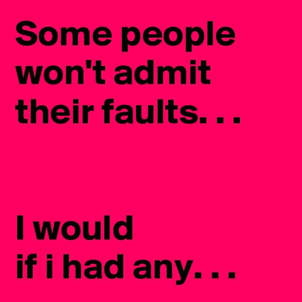 Some people won't admit their faults. . .   I would  if i had any. . .