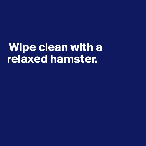 Wipe clean with a relaxed hamster.