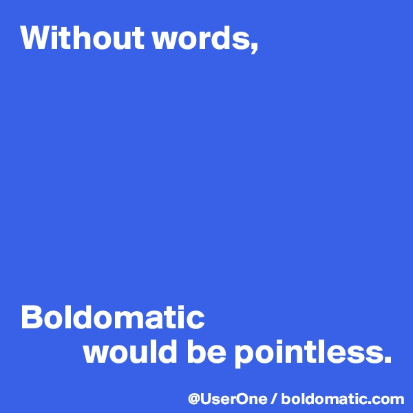 Without words,        Boldomatic           would be pointless.
