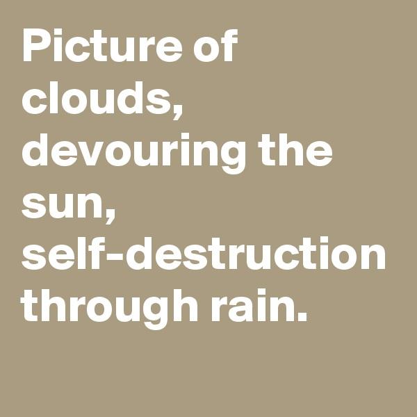 Picture of clouds, devouring the sun, self-destruction through rain.