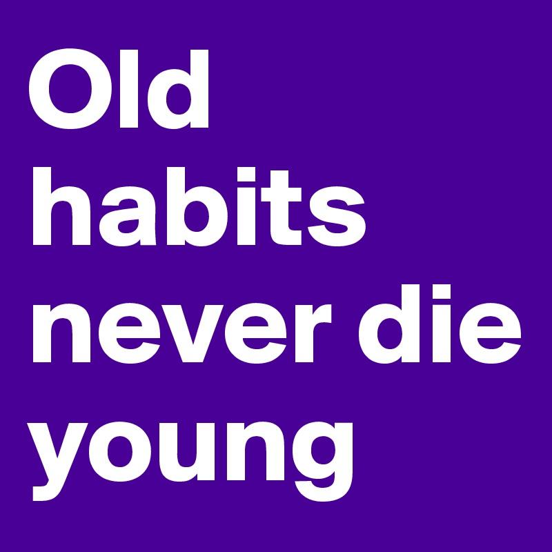 old habits never die