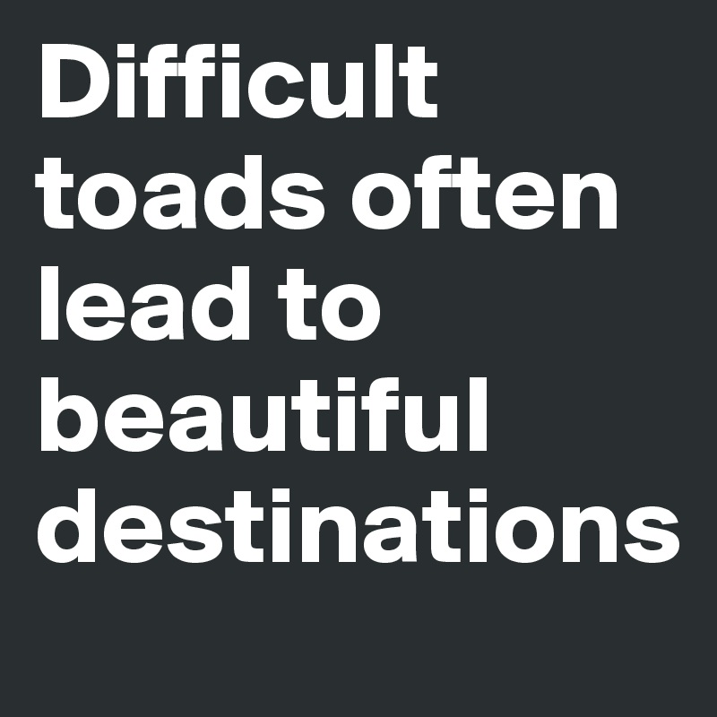 Difficult toads often lead to beautiful destinations