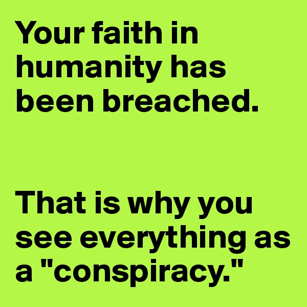 """Your faith in humanity has been breached.   That is why you see everything as a """"conspiracy."""""""
