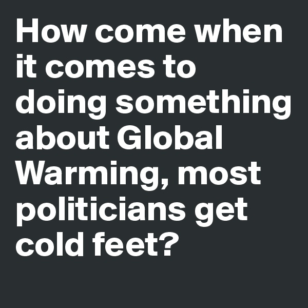 How come when it comes to doing something about Global Warming, most politicians get cold feet?
