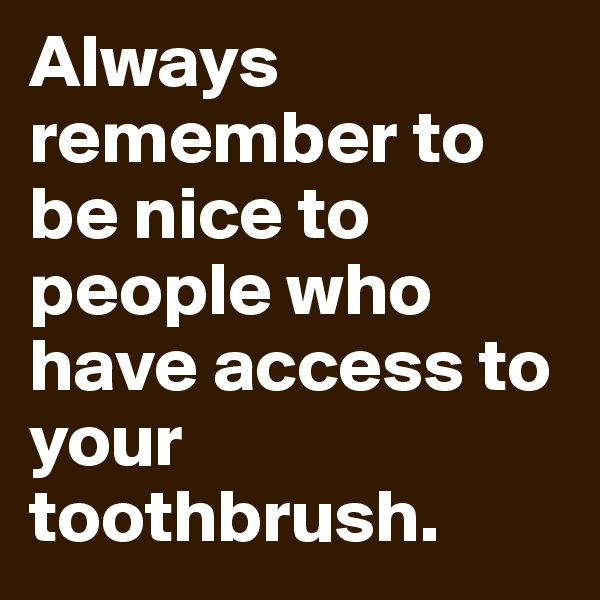 Always remember to be nice to people who have access to your toothbrush.