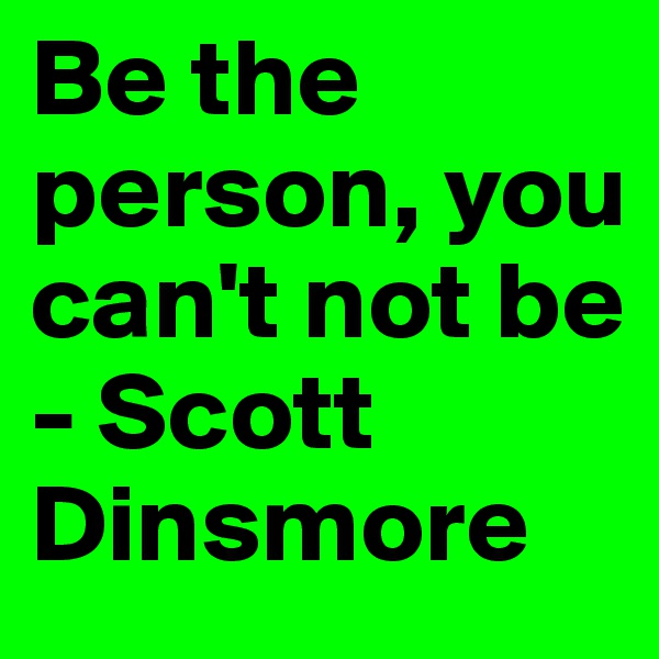 Be the person, you can't not be - Scott Dinsmore