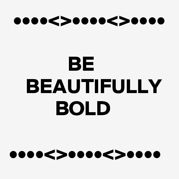 ••••<>••••<>••••                BE     BEAUTIFULLY             BOLD    ••••<>••••<>••••