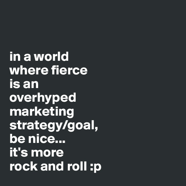 in a world  where fierce  is an  overhyped  marketing  strategy/goal,  be nice... it's more  rock and roll :p
