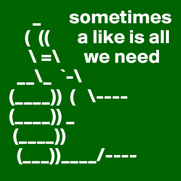 _       sometimes     (  ((       a like is all       \ =\      we need   __\_  `-\  (____))  (   \---- (____)) _    (____))   (___))____/----