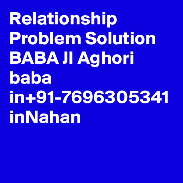 Relationship Problem Solution BABA JI Aghori baba in+91-7696305341 inNahan