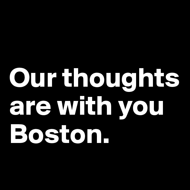 Our thoughts are with you Boston.