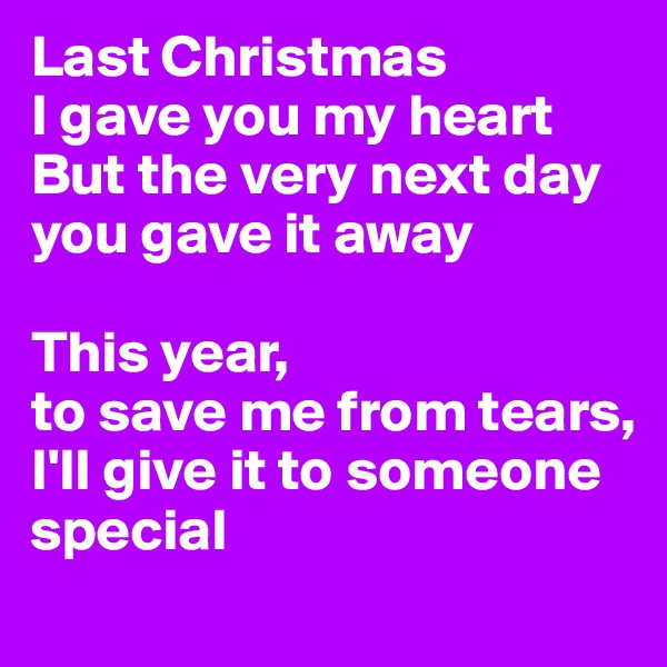 Last Christmas I gave you my heart  But the very next day you gave it away   This year, to save me from tears,  I'll give it to someone special