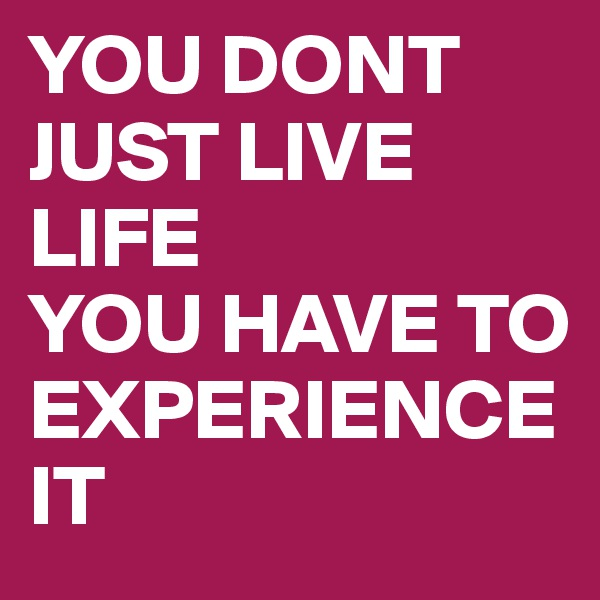YOU DONT JUST LIVE LIFE  YOU HAVE TO EXPERIENCE IT