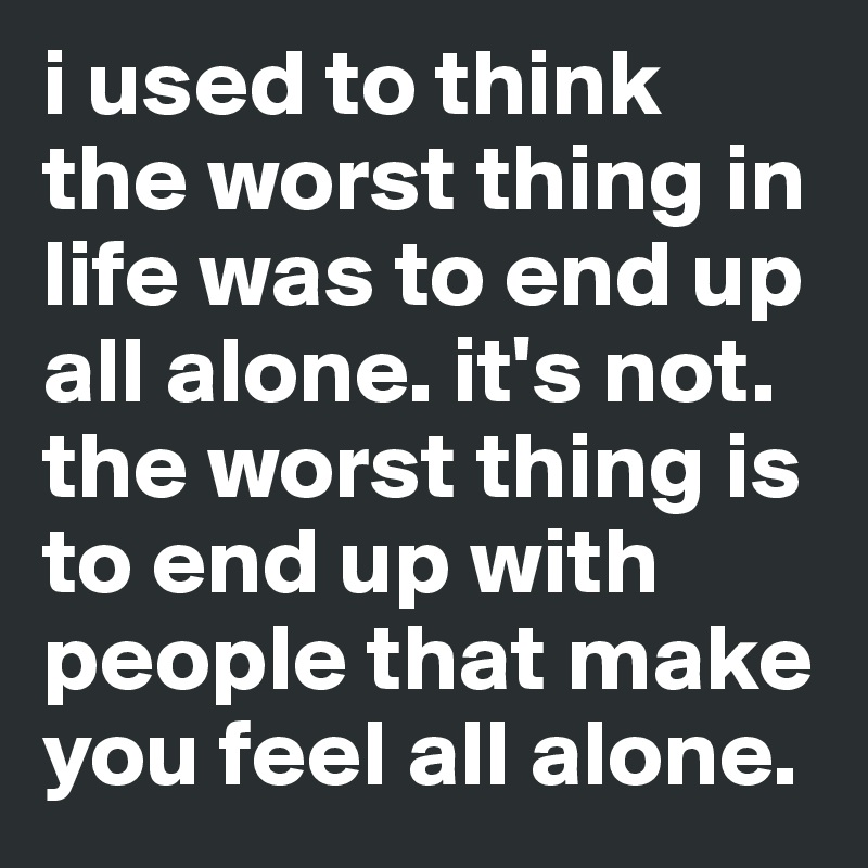 I Used To Think The Worst Thing In Life Was To End Up All Alone Its