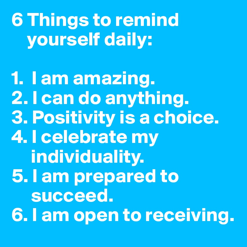 6 Things to remind      yourself daily:  1.  I am amazing. 2. I can do anything. 3. Positivity is a choice. 4. I celebrate my       individuality. 5. I am prepared to       succeed. 6. I am open to receiving.