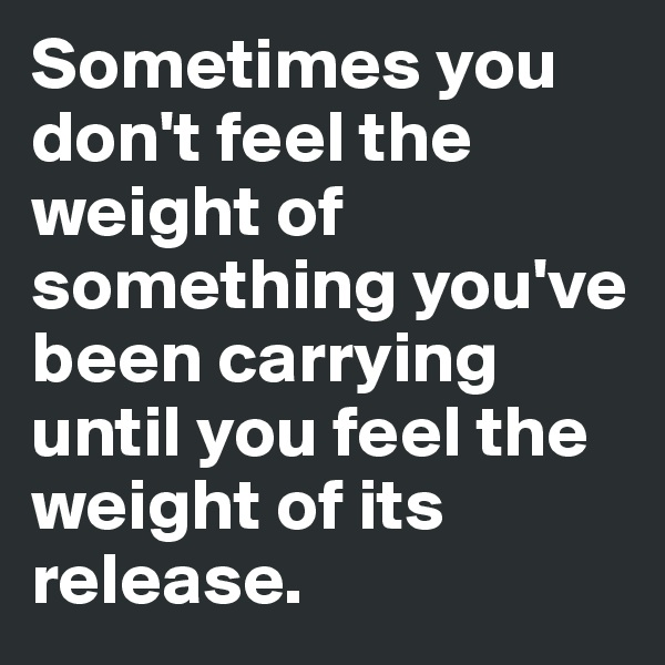 Sometimes you don't feel the weight of something you've been carrying until you feel the weight of its release.