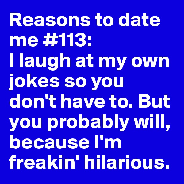 Reasons to date me #113: I laugh at my own jokes so you don't have to. But you probably will, because I'm freakin' hilarious.
