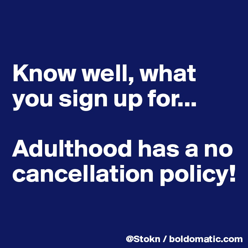 Know well, what you sign up for...  Adulthood has a no cancellation policy!