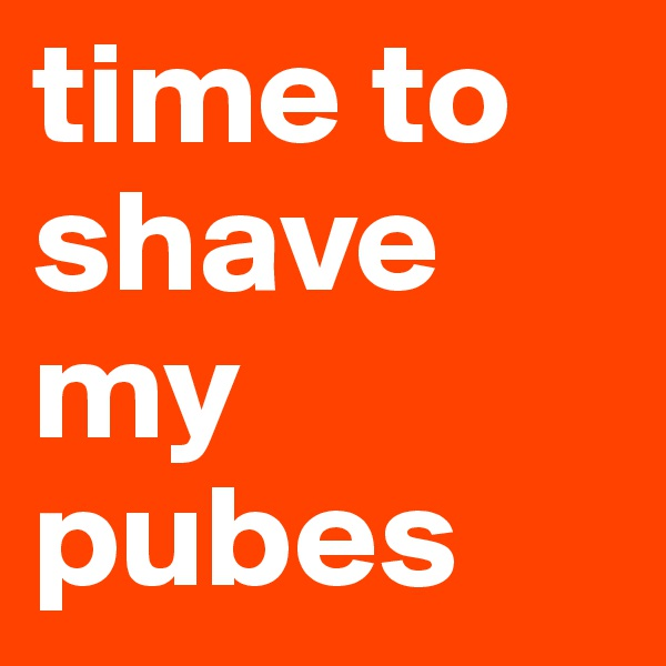 time to shave my pubes