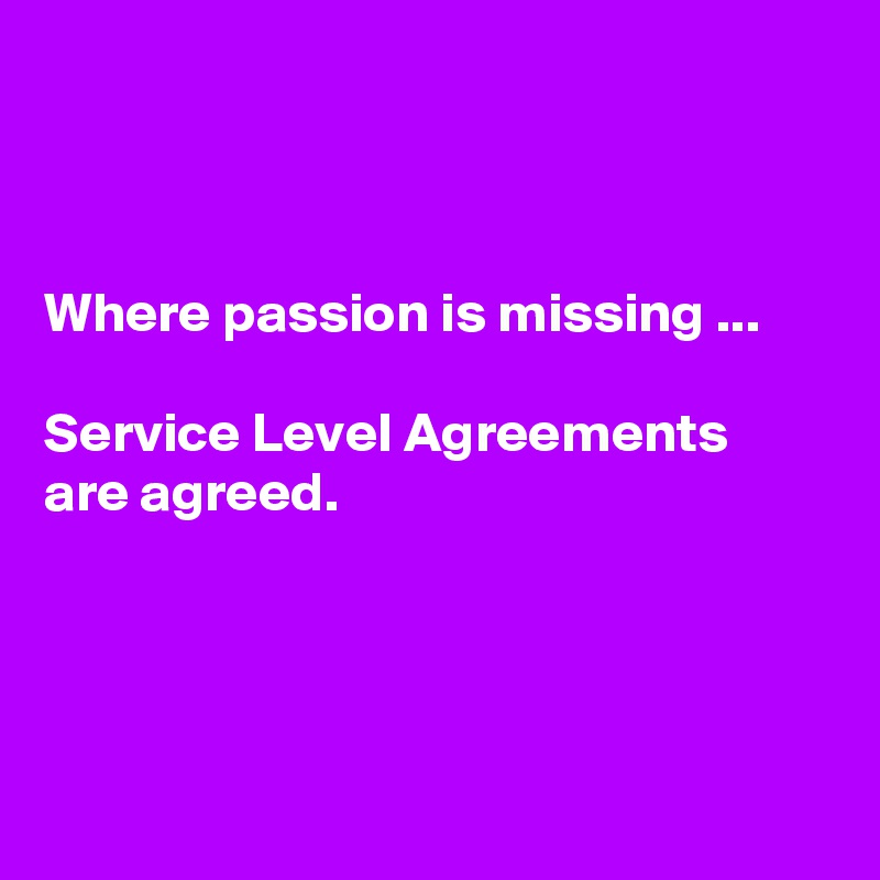 Where passion is missing ...  Service Level Agreements are agreed.