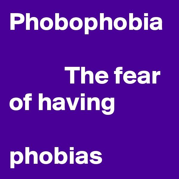 Phobophobia             The fear              of having                       phobias