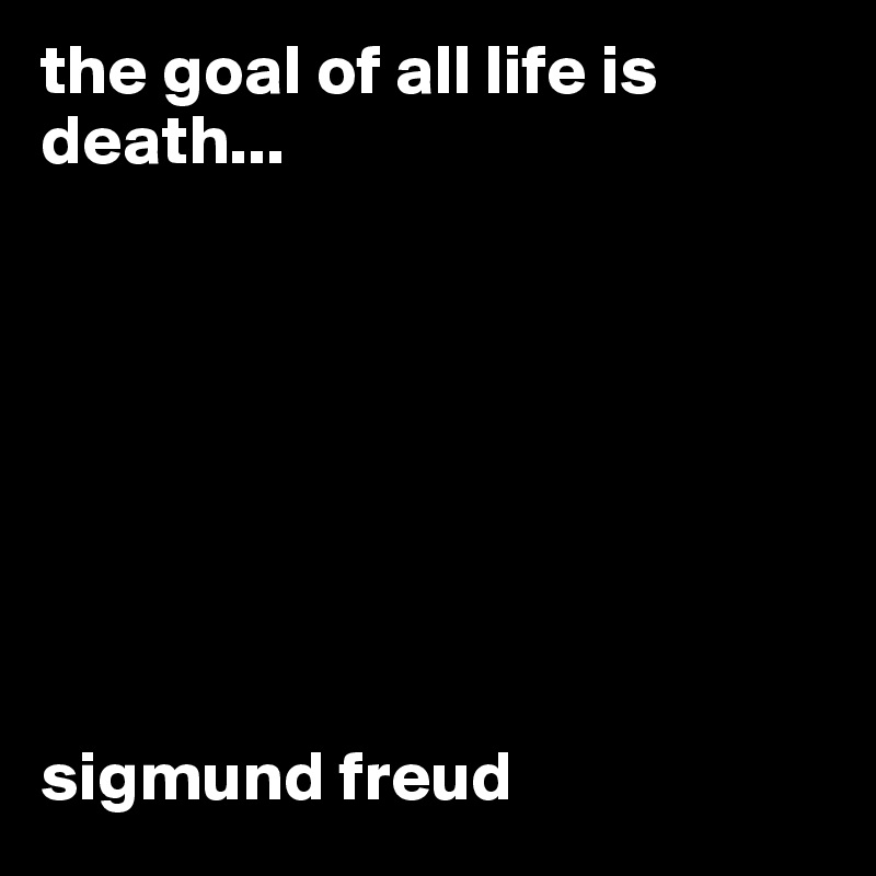 The Goal Of All Life Is Death Sigmund Freud Post By Ikram On