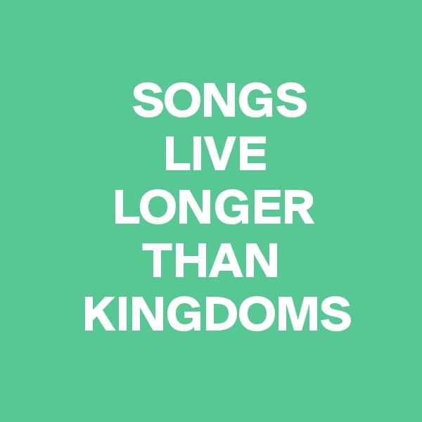 SONGS               LIVE          LONGER             THAN       KINGDOMS