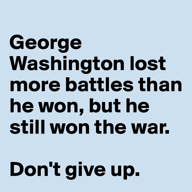George Washington lost more battles than he won, but he still won the war.   Don't give up.