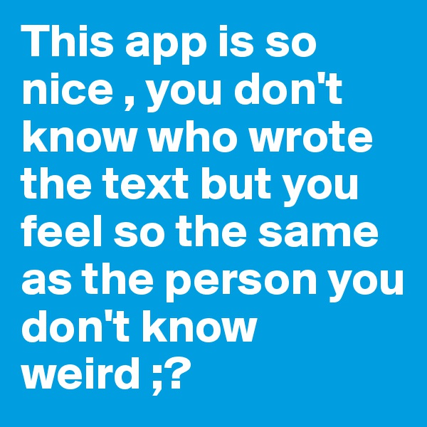 This app is so nice , you don't know who wrote the text but you feel so the same as the person you don't know weird ;?