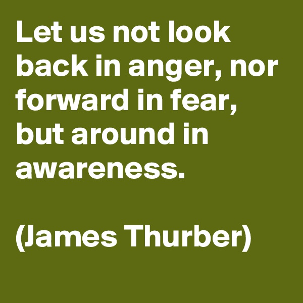 Let us not look back in anger, nor forward in fear, but around in awareness.  (James Thurber)