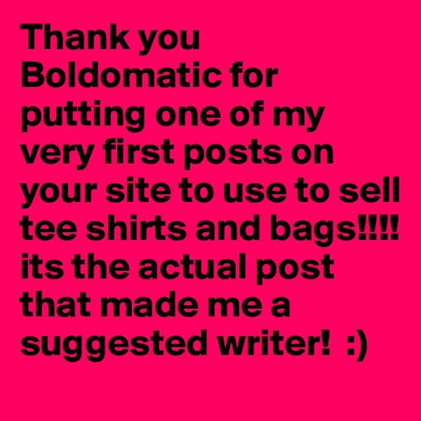 Thank you Boldomatic for putting one of my very first posts on your site to use to sell tee shirts and bags!!!! its the actual post that made me a suggested writer!  :)