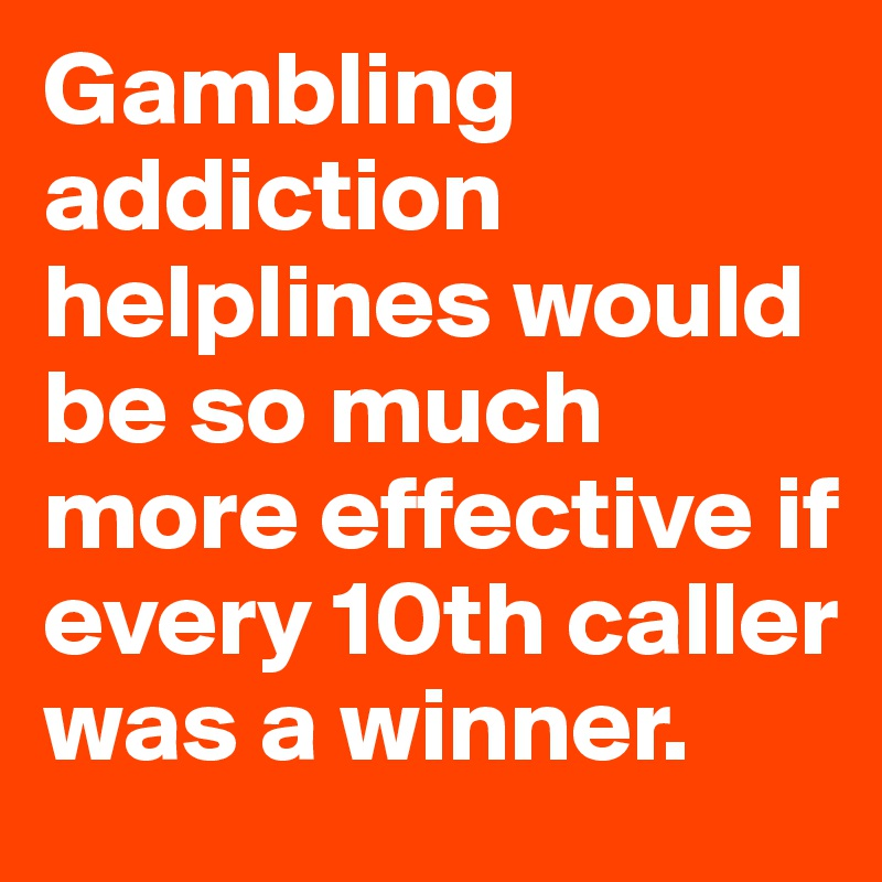 Gambling addiction helplines would be so much more effective if every 10th caller was a winner.