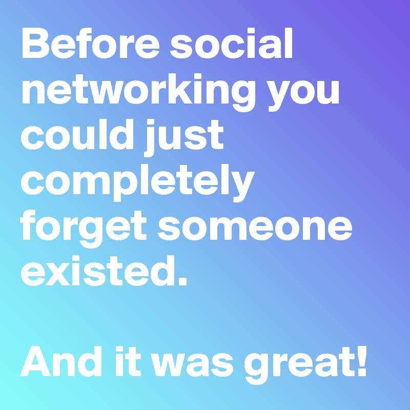 Before social networking you could just completely forget someone existed.  And it was great!