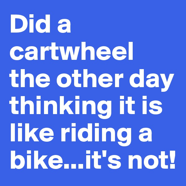 Did a cartwheel the other day thinking it is like riding a bike...it's not!
