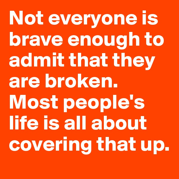 Not everyone is brave enough to admit that they are broken. Most people's life is all about covering that up.