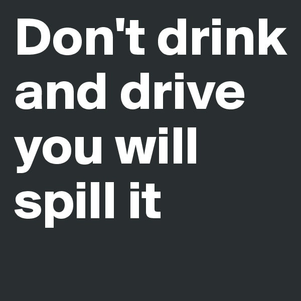 Don't drink and drive  you will spill it