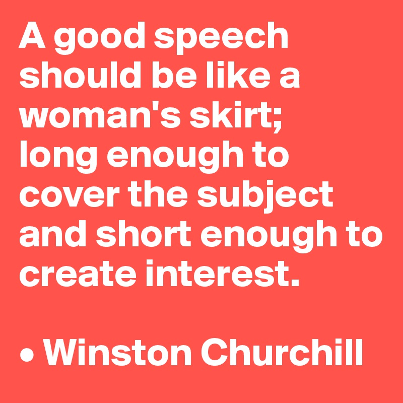 A good speech should be like a woman's skirt;  long enough to cover the subject and short enough to create interest.  • Winston Churchill