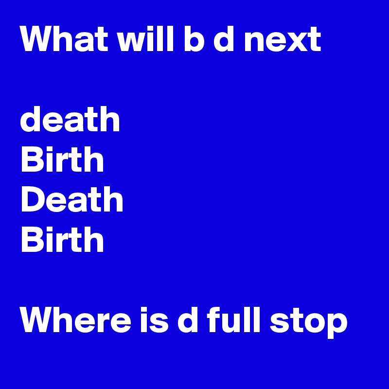 What will b d next   death  Birth  Death  Birth    Where is d full stop