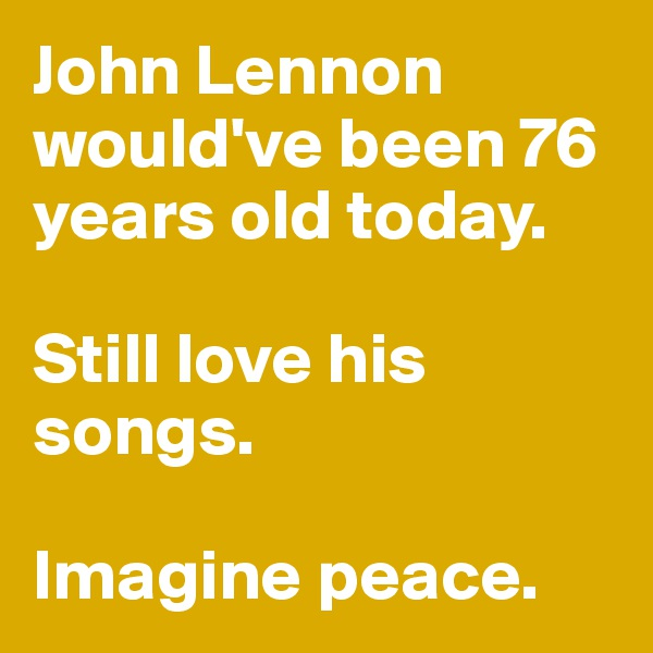 John Lennon would've been 76 years old today.  Still love his songs.  Imagine peace.
