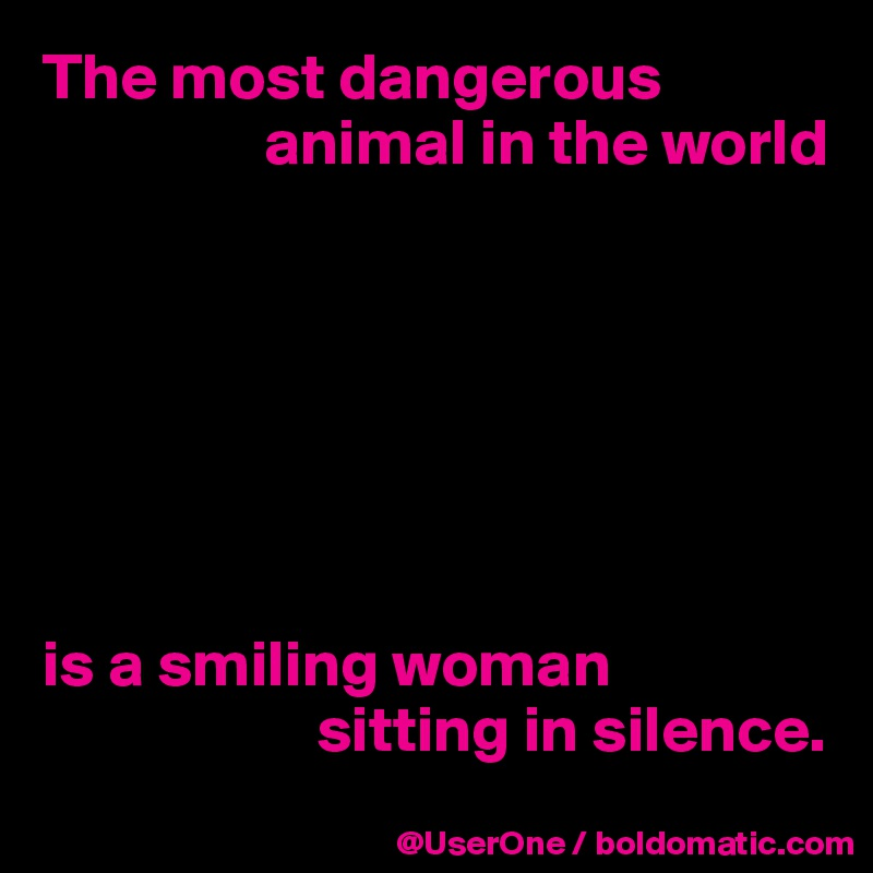 6faad039b The most dangerous animal in the world is a smiling woman sitting in silence .