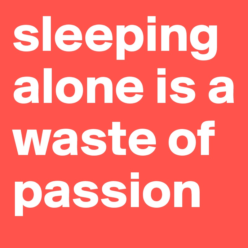 sleeping alone is a waste of passion