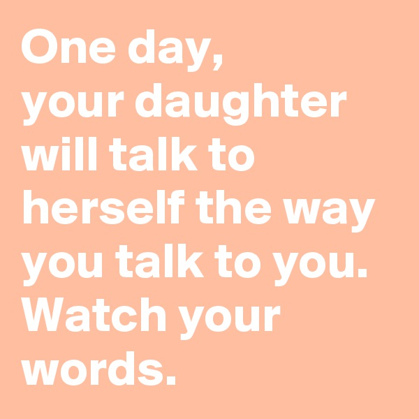 One day, your daughter  will talk to herself the way you talk to you.  Watch your words.