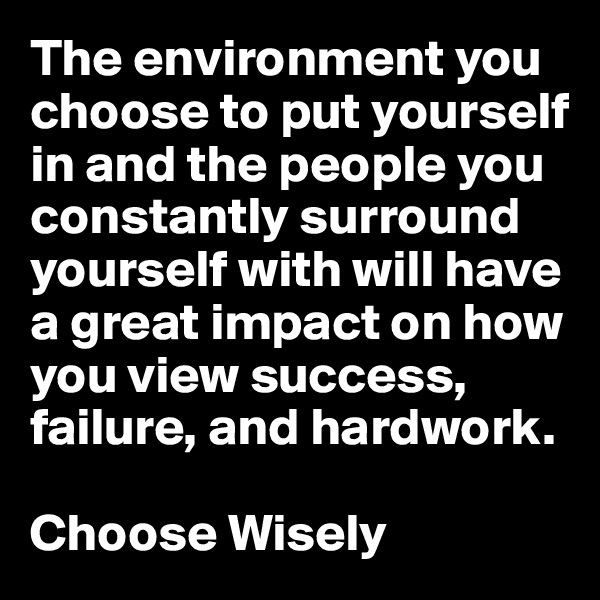 The environment you choose to put yourself in and the people you constantly surround yourself with will have a great impact on how you view success, failure, and hardwork.   Choose Wisely