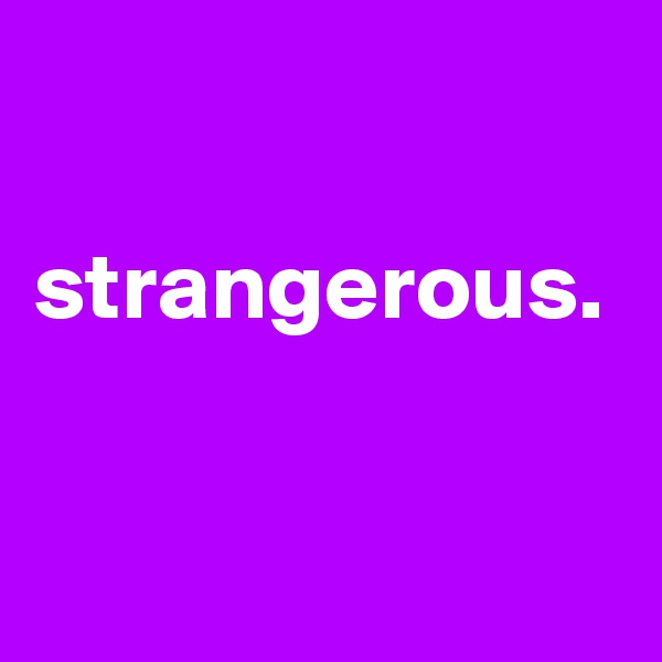 strangerous.