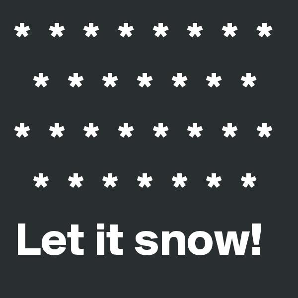 *  *  *  *  *  *  *  *   *  *  *  *  *  *  * *  *  *  *  *  *  *  *   *  *  *  *  *  *  * Let it snow!