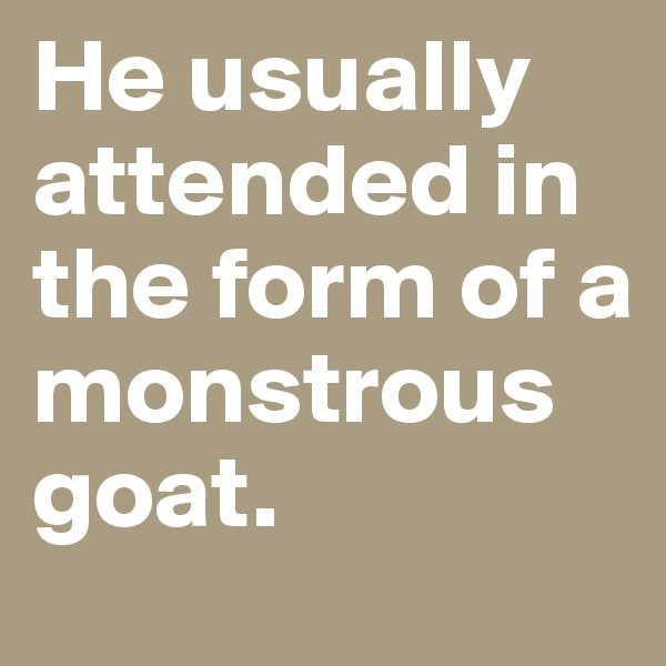 He usually attended in the form of a monstrous goat.