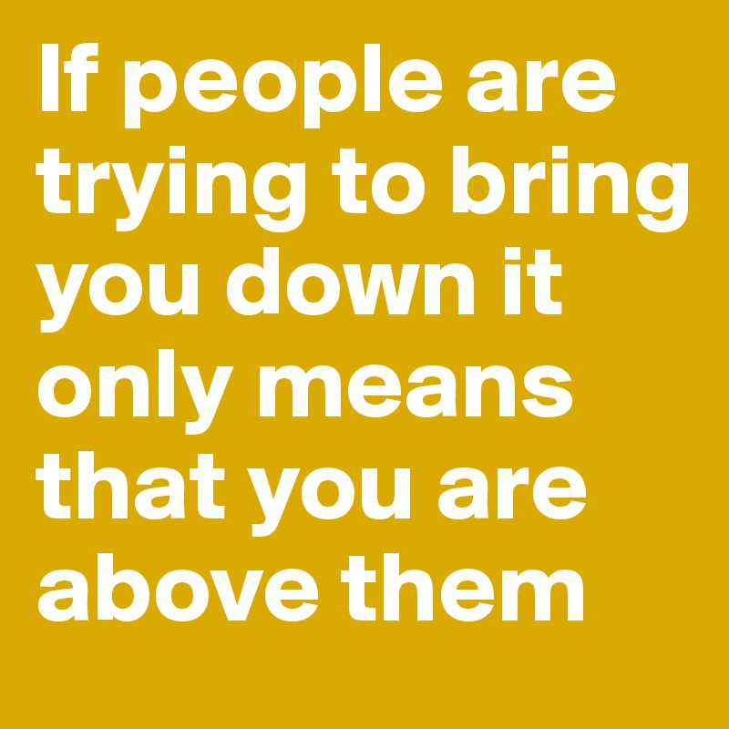 If people are trying to bring you down it only means that you are above them