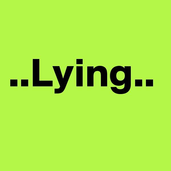 ..Lying..