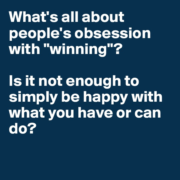"What's all about people's obsession with ""winning""?  Is it not enough to simply be happy with what you have or can do?"
