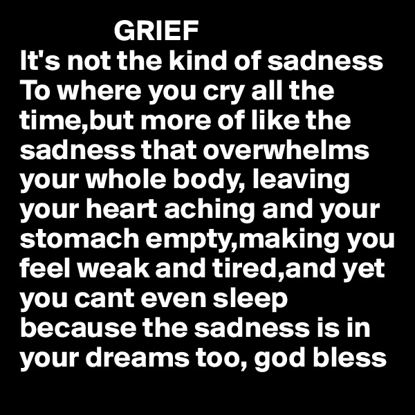 GRIEF It's not the kind of sadness To where you cry all the time,but more of like the sadness that overwhelms your whole body, leaving  your heart aching and your stomach empty,making you feel weak and tired,and yet  you cant even sleep because the sadness is in  your dreams too, god bless